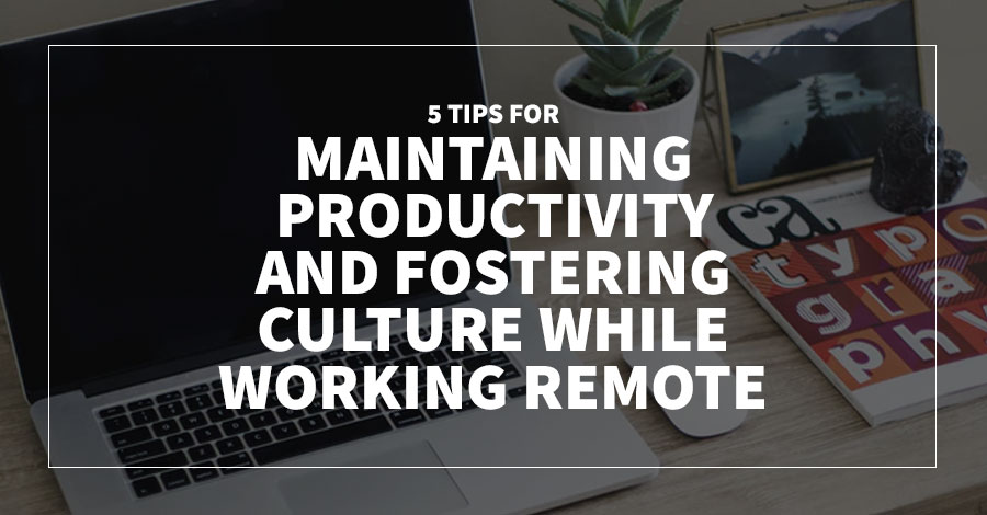 5 Tips for Maintaining Productivity and Fostering Culture While Working Remote