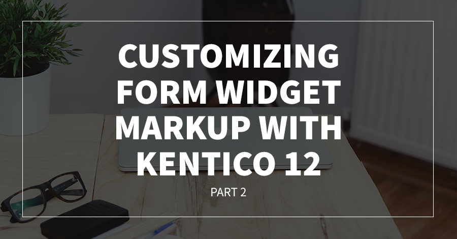 Customizing Form Widget Markup With Kentico 12 - Part Two