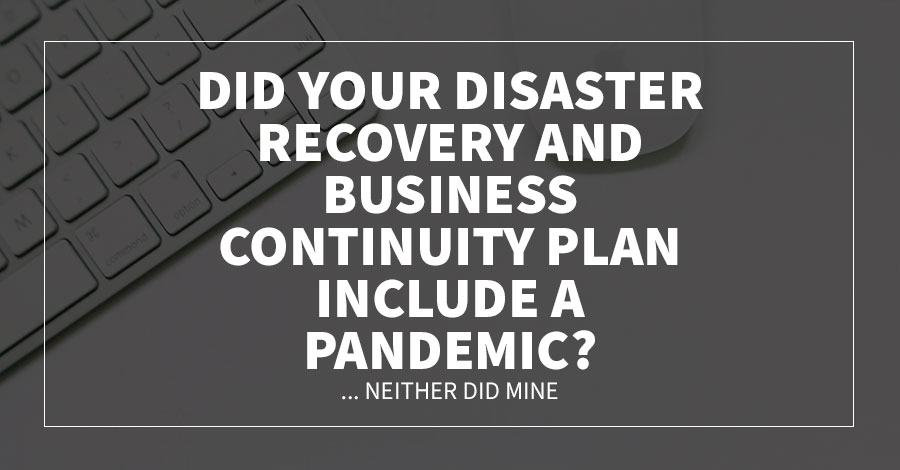 Did Your Disaster Recovery and Business Continuity Plan Include a Pandemic?... Neither Did Mine.