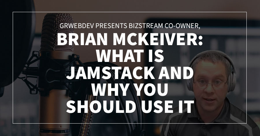 GRWebDev Presents BizStream Co-Owner, Brian Mckeiver: What Is Jamstack and Why You Should Use It