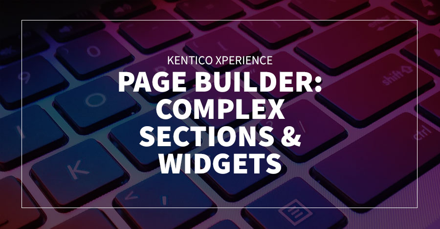 Kentico Xperience Page Builder: Complex Sections & Widgets