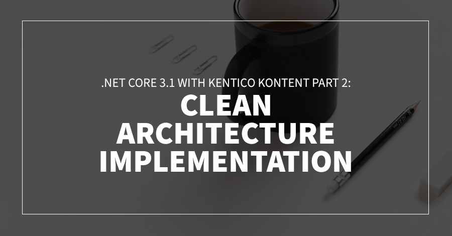 .Net Core 3.1 with Kentico Kontent Part 2: Clean Architecture Implementation
