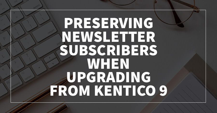 Preserving Newsletter Subscribers When Upgrading From Kentico 9