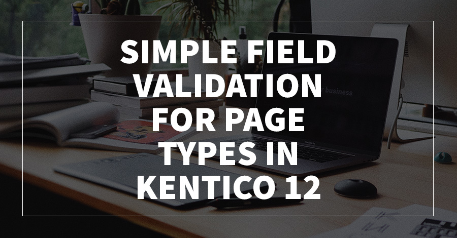 Simple Field Validation for Page Types in Kentico 12