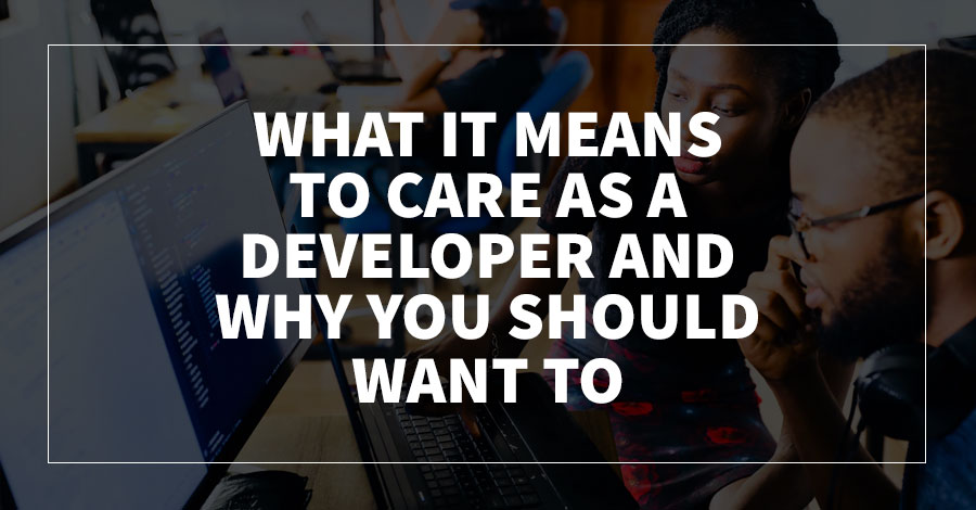What It Means to Care as a Developer and Why You Should Want To