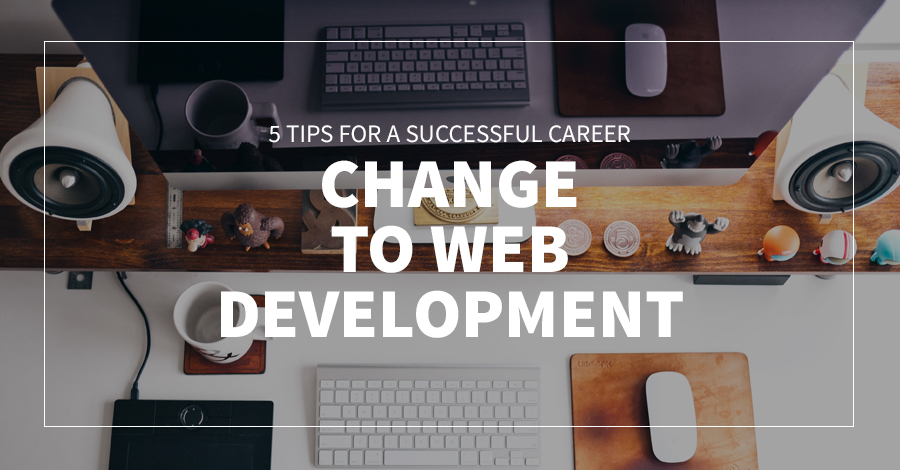 ​5 Tips For A Successful Career Change To Web Development