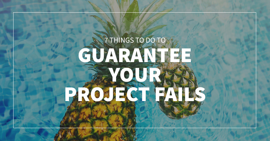 7 Things To Do To Guarantee Your Project Fails