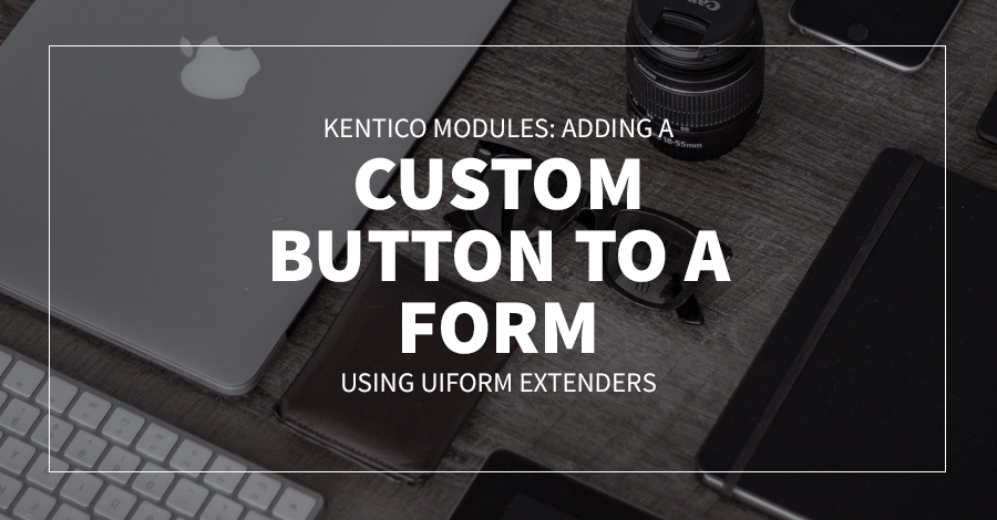 Kentico Modules: Adding a custom button to a Form using UIForm Extenders