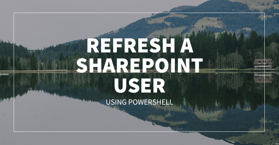 Refresh A SharePoint User Using Powershell