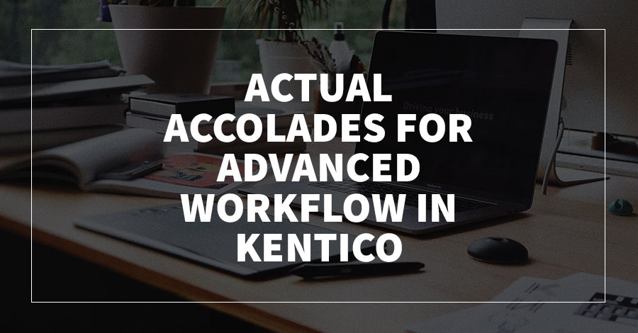 Actual Accolades for Advanced Workflow in Kentico CMS