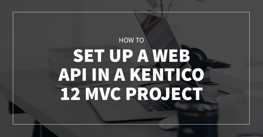 How to Set up a Web API in a Kentico 12 MVC Project
