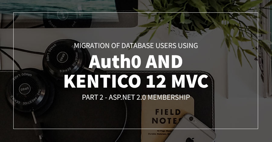 Migration of Database Users using Auth0 and Kentico 12 MVC | Part 2 - ASP.NET 2.0 Membership