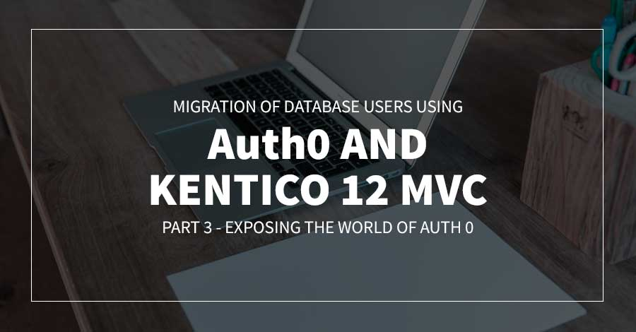 Migration of Database Users using Auth0 and Kentico 12 MVC | Part 3 - Exposing the World of Auth 0