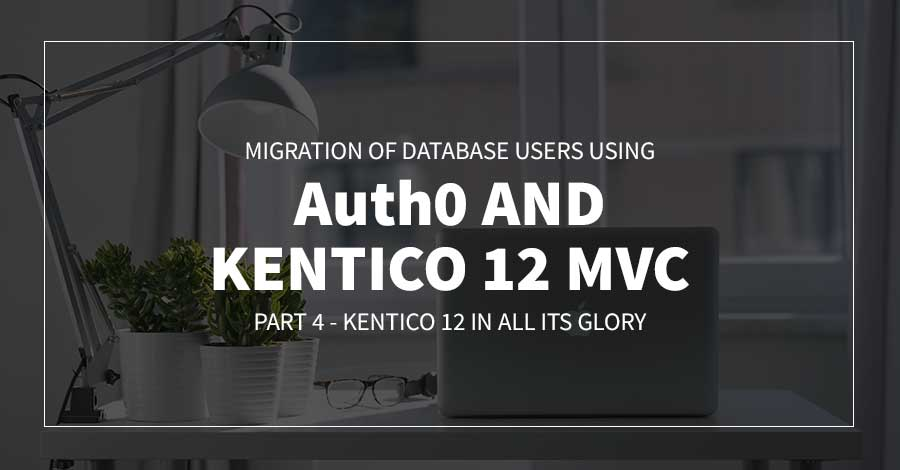 Migration of Database Users using Auth0 and Kentico 12 MVC | Part 4 - Kentico 12 in All Its Glory