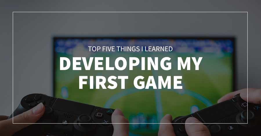 Top 5 Things I Learned Developing My First Game