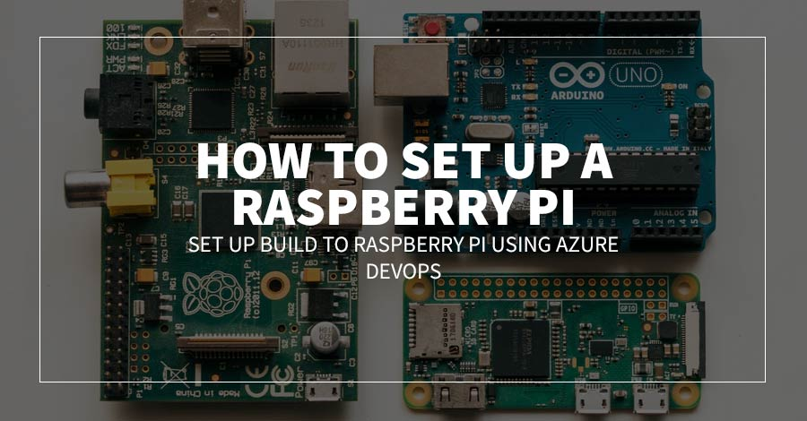 How to Set up a Raspberry Pi: Set up Build to Raspberry Pi Using Azure Devops
