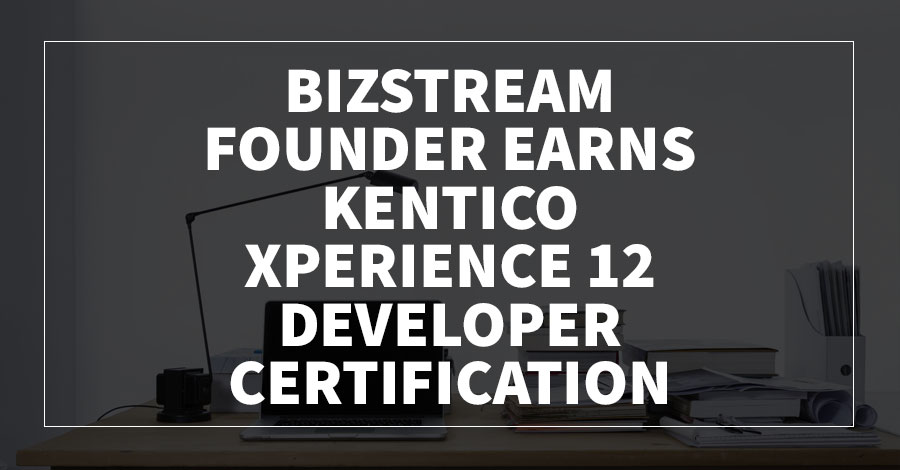 BizStream Founder Earns Kentico Xperience 12 Developer Certification