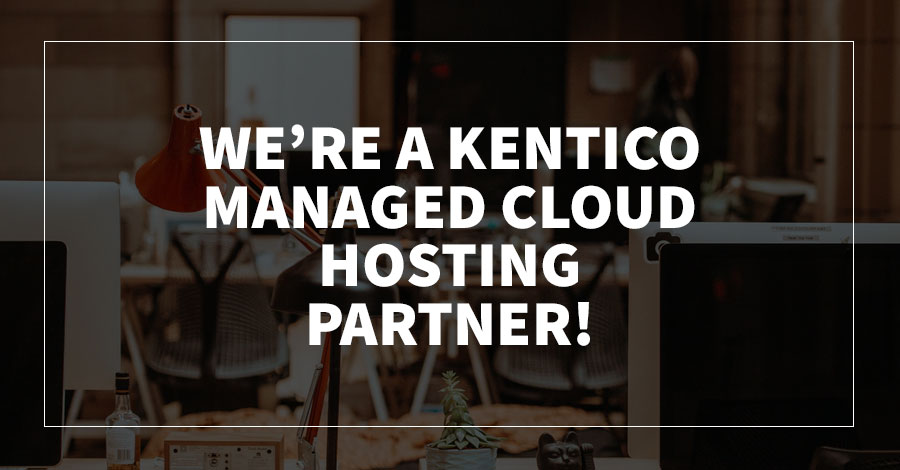 We're a Kentico Managed Cloud Hosting Partner!