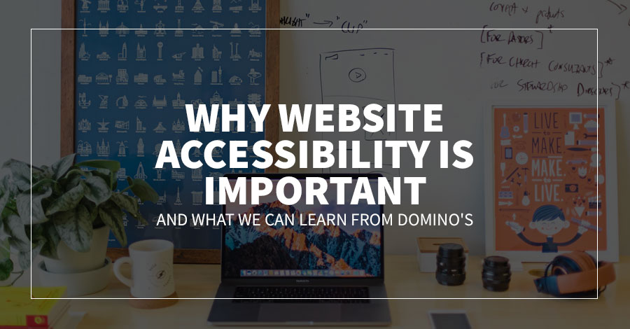 Why Website Accessibility Is Important and What We Can Learn From Domino's