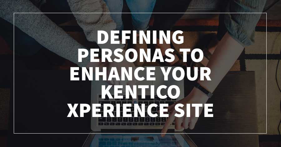 Defining Personas to Enhance Your Kentico Xperience Site