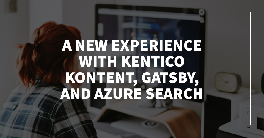 A New Experience with Kentico Kontent, Gatsby, and Azure Search