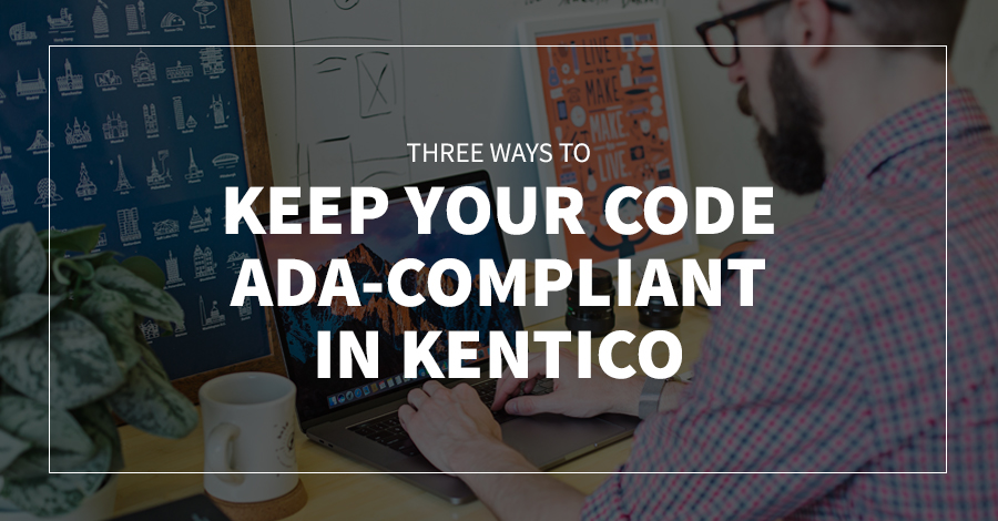 3 Ways to Keep Your Code ADA-Compliant in Kentico