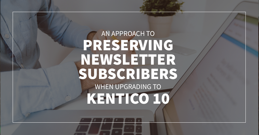 An Approach to Preserving Newsletter Subscribers When Upgrading to Kentico 10