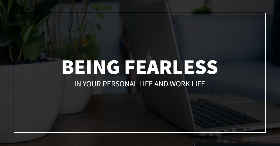 Being Fearless in Your Personal Life and Work Life