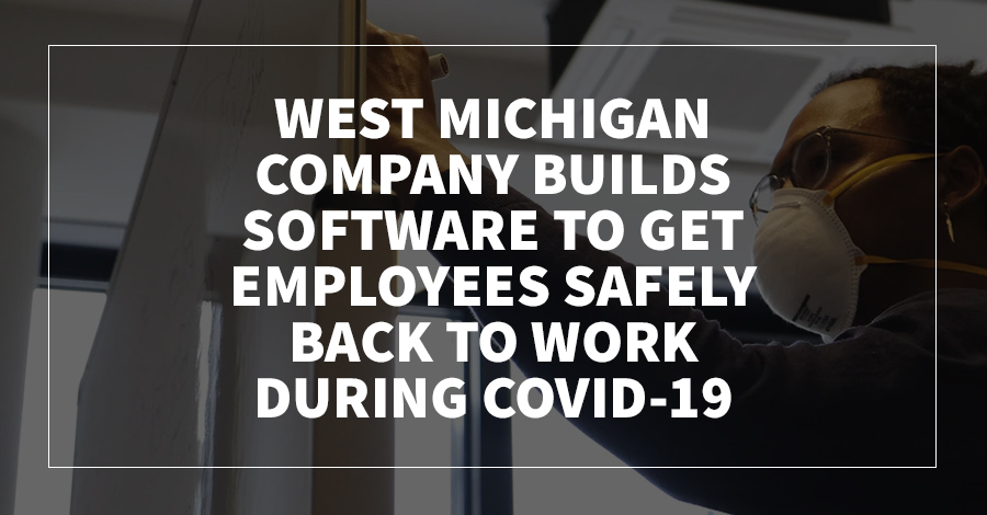 West Michigan Company Builds Software to Get Employees Safely Back to Work During COVID-19