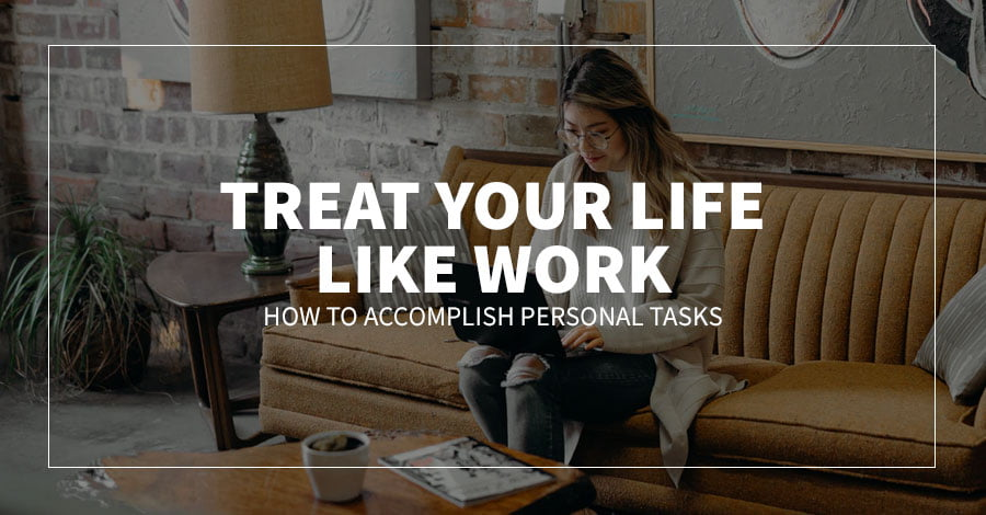 Treat Your Life Like Work: How to Accomplish Personal Tasks