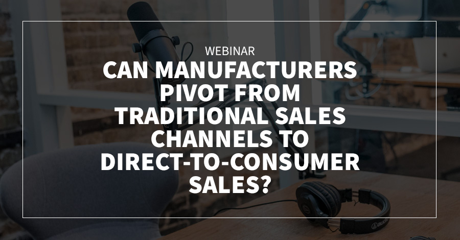 Webinar: Can Manufacturers Pivot from Traditional Sales Channels to Direct-to-Consumer Sales?